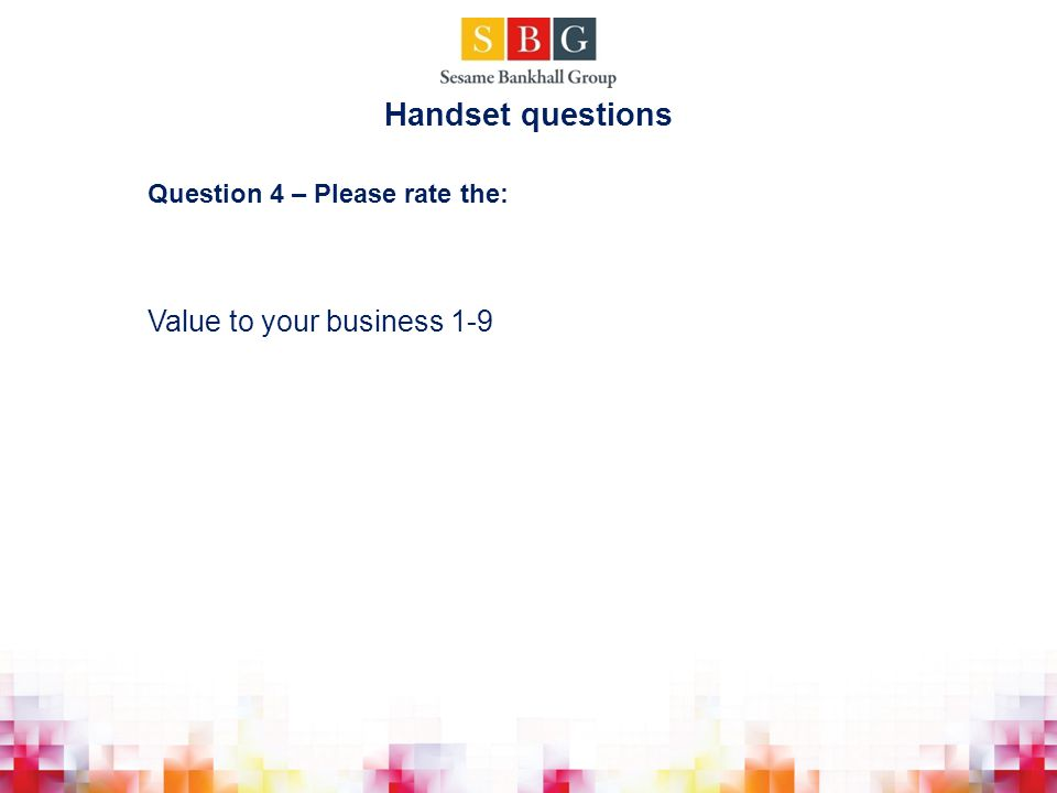 Question 4 – Please rate the: Value to your business 1-9 Handset questions