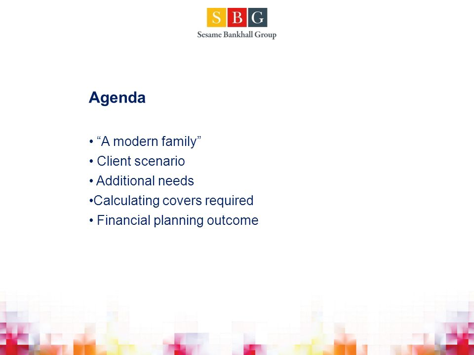 Agenda A modern family Client scenario Additional needs Calculating covers required Financial planning outcome