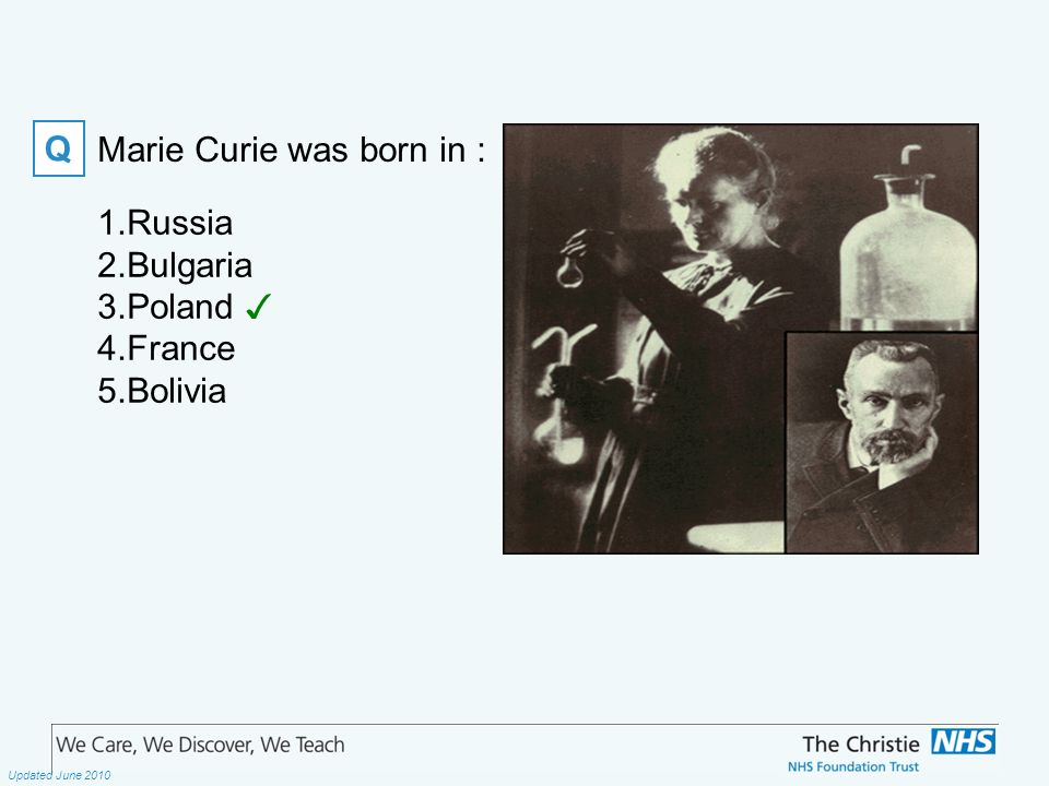 The Christie NHS Foundation Trust Updated June 2010 Marie Curie was born in : Q 1.Russia 2.Bulgaria 3.Poland ✓ 4.France 5.Bolivia
