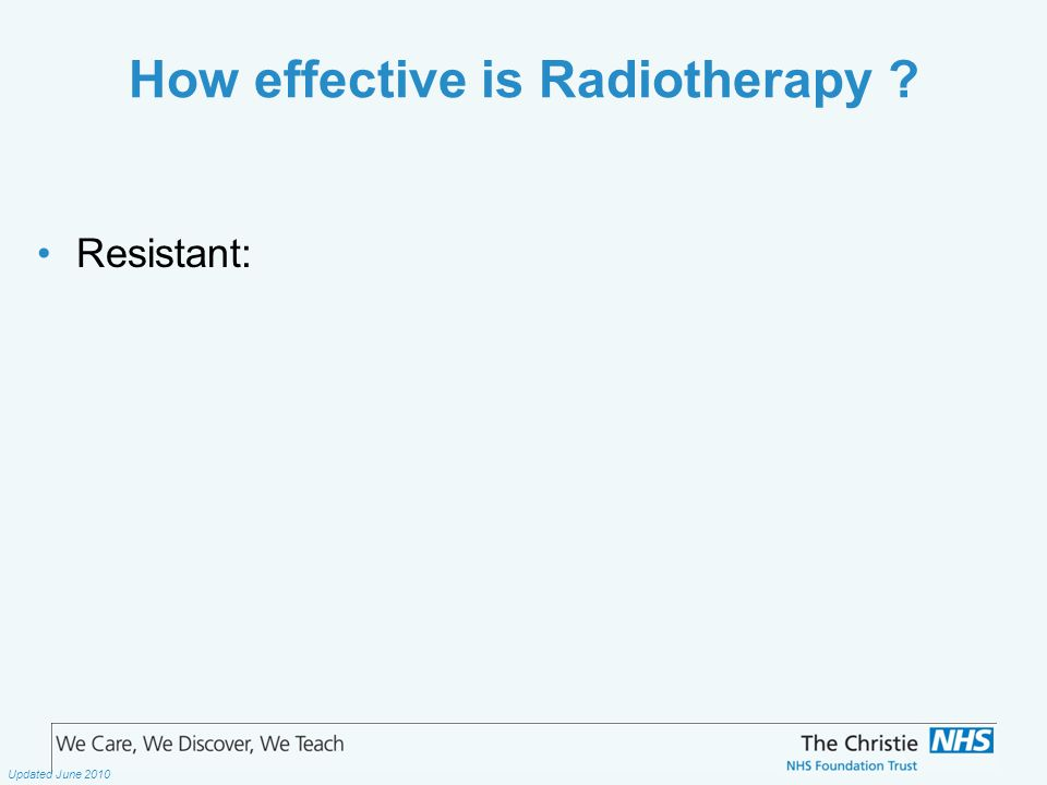 The Christie NHS Foundation Trust Updated June 2010 How effective is Radiotherapy Resistant: