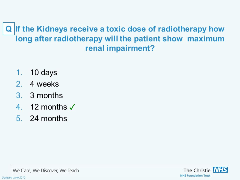 The Christie NHS Foundation Trust Updated June 2010 If the Kidneys receive a toxic dose of radiotherapy how long after radiotherapy will the patient show maximum renal impairment.
