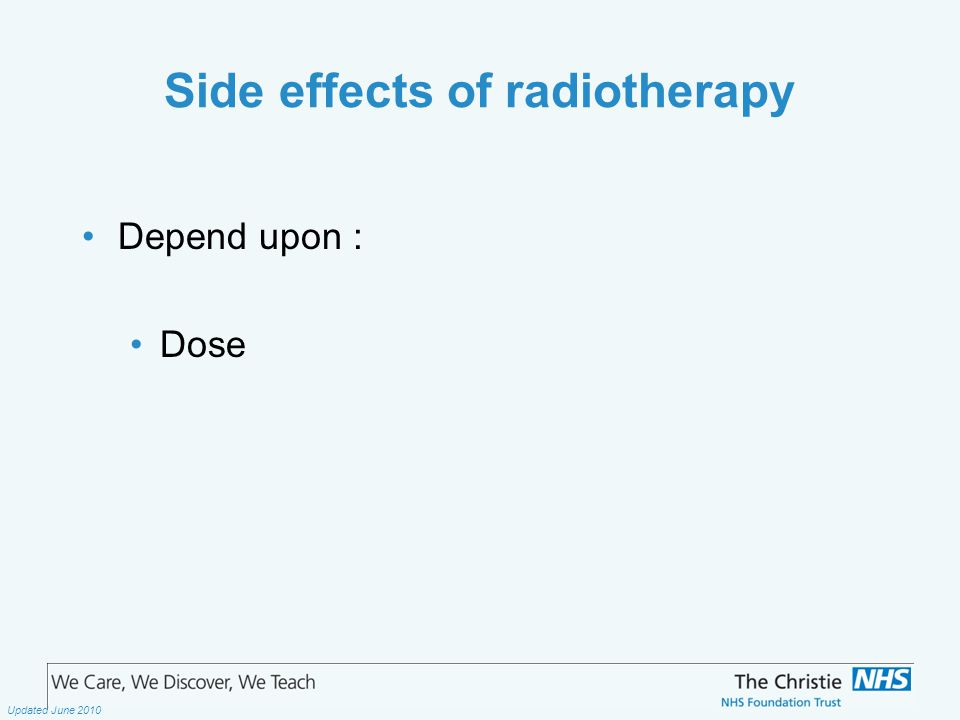 The Christie NHS Foundation Trust Updated June 2010 Side effects of radiotherapy Depend upon : Dose