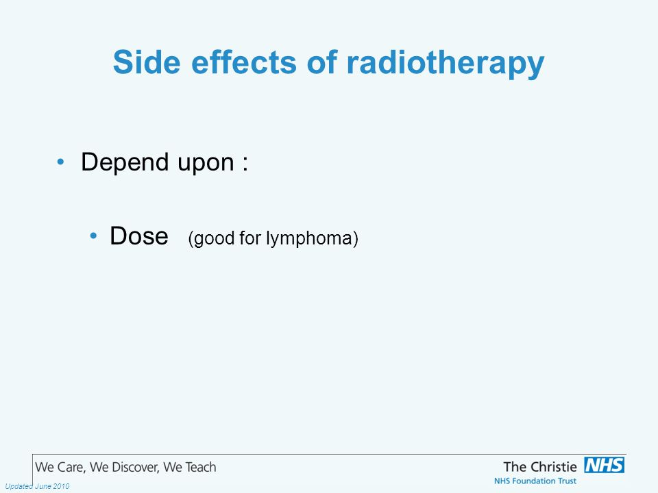 The Christie NHS Foundation Trust Updated June 2010 Side effects of radiotherapy Depend upon : Dose (good for lymphoma)
