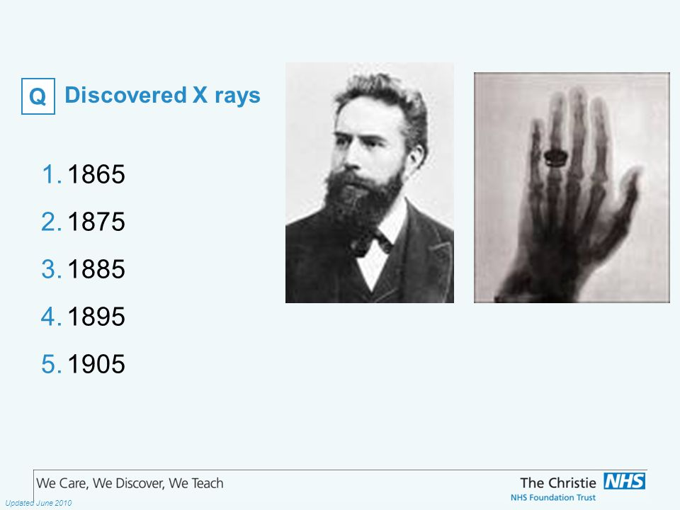 The Christie NHS Foundation Trust Updated June 2010 Discovered X rays 1.1865 2.1875 3.1885 4.1895 5.1905 Q