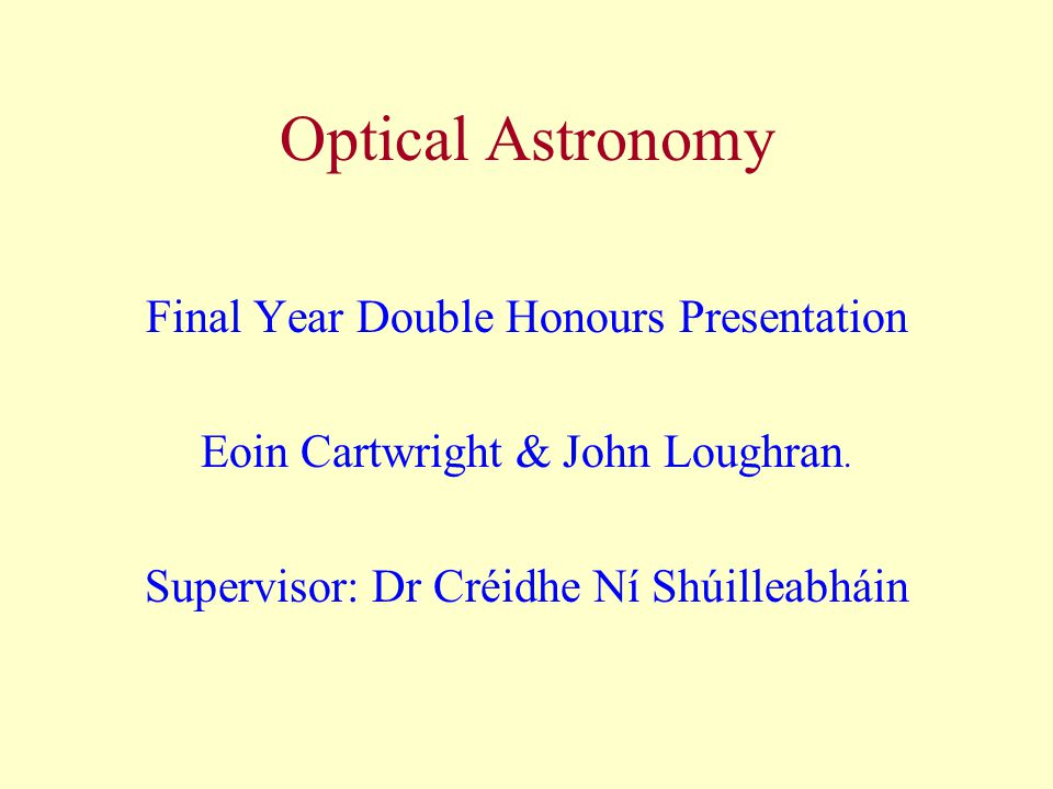Optical Astronomy Final Year Double Honours Presentation Eoin Cartwright & John Loughran.