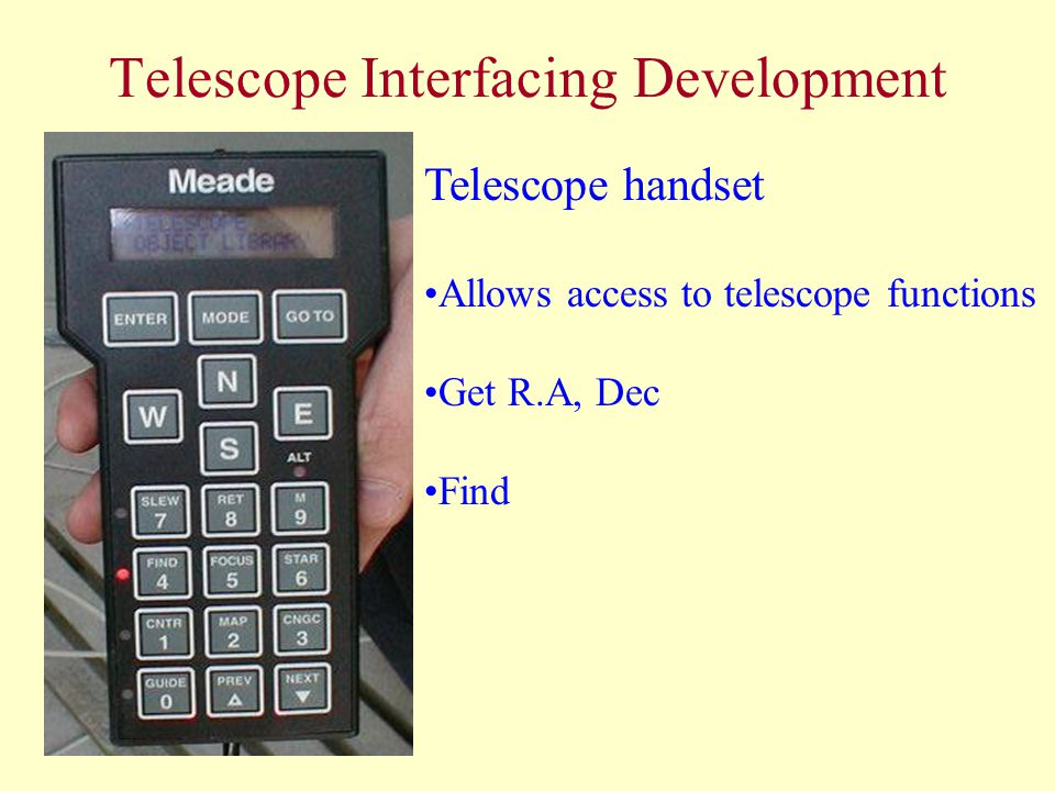 Telescope Interfacing Development Telescope handset Allows access to telescope functions Get R.A, Dec Find