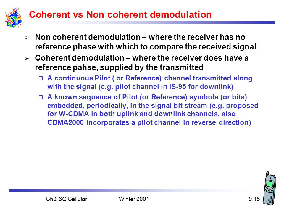 Winter 2001Ch9: 3G Cellular9.15 Coherent vs Non coherent demodulation  Non coherent demodulation – where the receiver has no reference phase with which to compare the received signal  Coherent demodulation – where the receiver does have a reference pahse, supplied by the transmitted  A continuous Pilot ( or Reference) channel transmitted along with the signal (e.g.