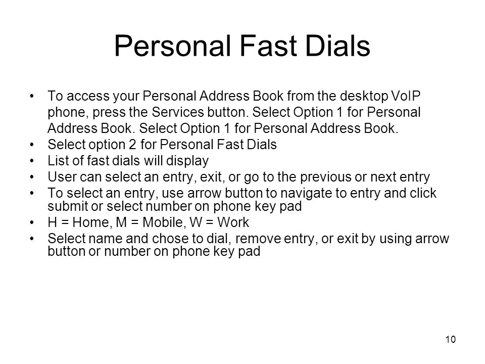10 Personal Fast Dials To access your Personal Address Book from the desktop VoIP phone, press the Services button.