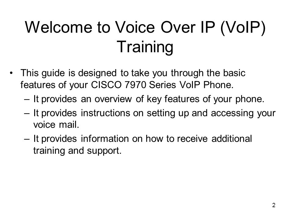2 Welcome to Voice Over IP (VoIP) Training This guide is designed to take you through the basic features of your CISCO 7970 Series VoIP Phone.