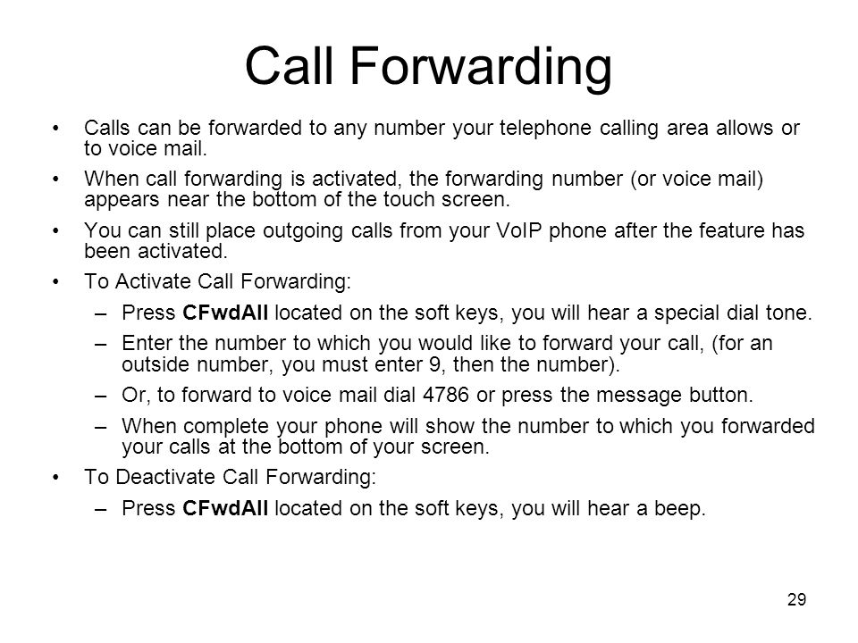29 Call Forwarding Calls can be forwarded to any number your telephone calling area allows or to voice mail.