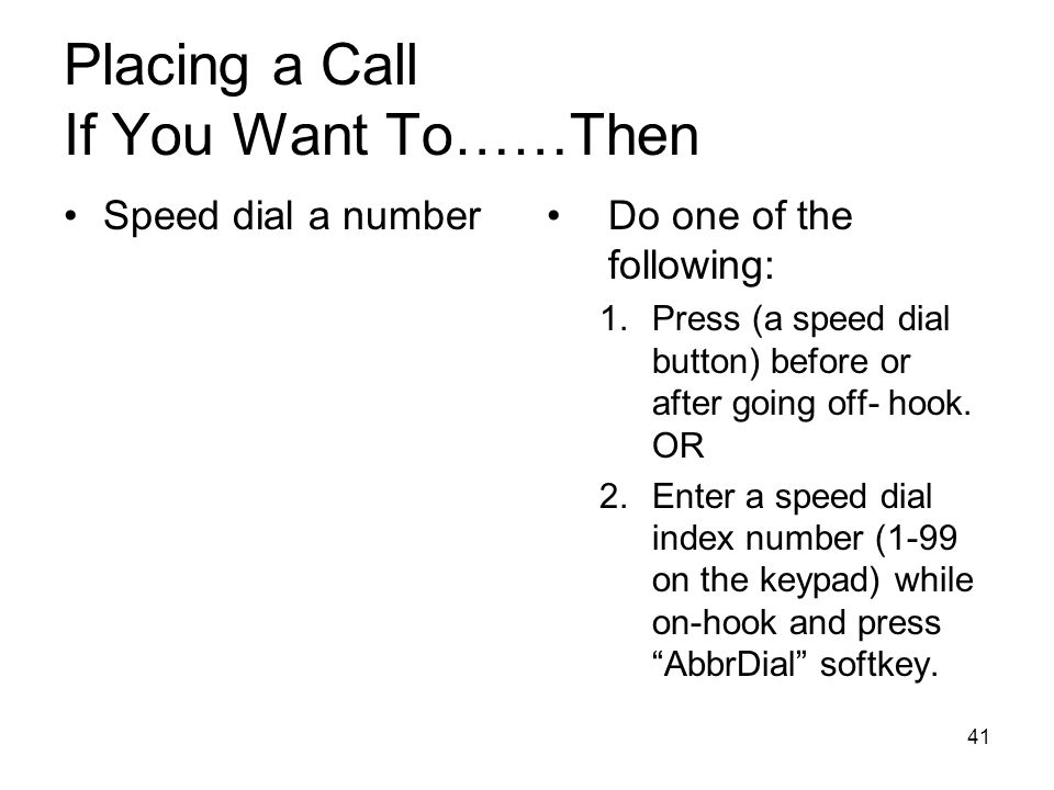 41 Placing a Call If You Want To……Then Speed dial a numberDo one of the following: 1.Press (a speed dial button) before or after going off- hook.