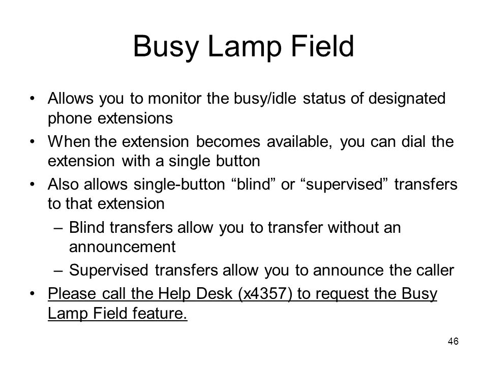 Busy Lamp Field Allows you to monitor the busy/idle status of designated phone extensions When the extension becomes available, you can dial the extension with a single button Also allows single-button blind or supervised transfers to that extension –Blind transfers allow you to transfer without an announcement –Supervised transfers allow you to announce the caller Please call the Help Desk (x4357) to request the Busy Lamp Field feature.