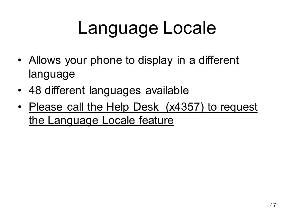 Language Locale Allows your phone to display in a different language 48 different languages available Please call the Help Desk (x4357) to request the Language Locale feature 47