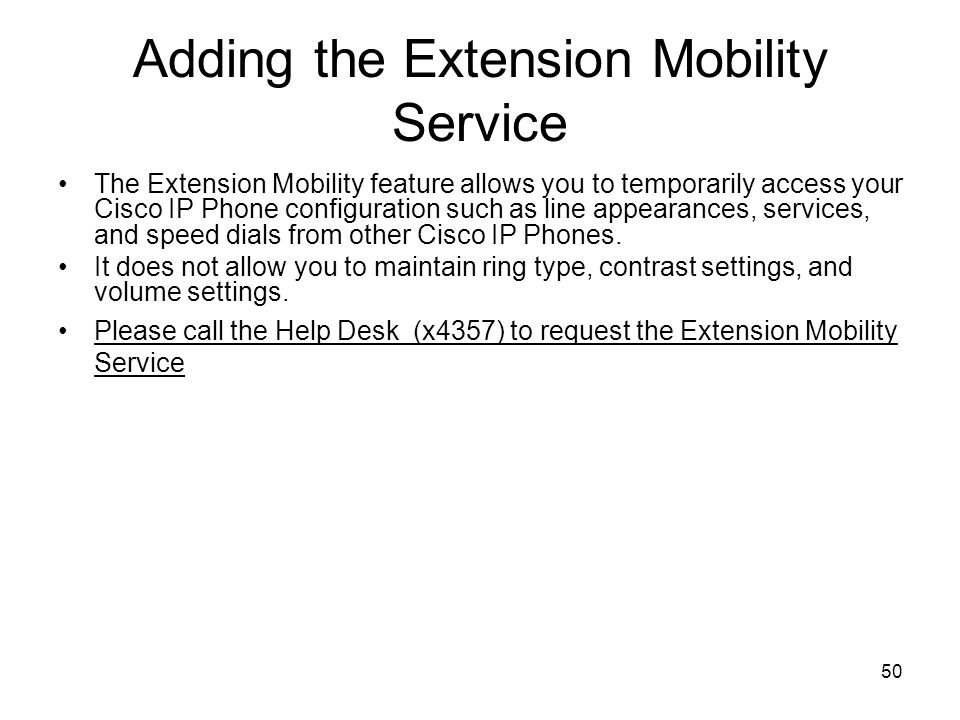 50 Adding the Extension Mobility Service The Extension Mobility feature allows you to temporarily access your Cisco IP Phone configuration such as line appearances, services, and speed dials from other Cisco IP Phones.