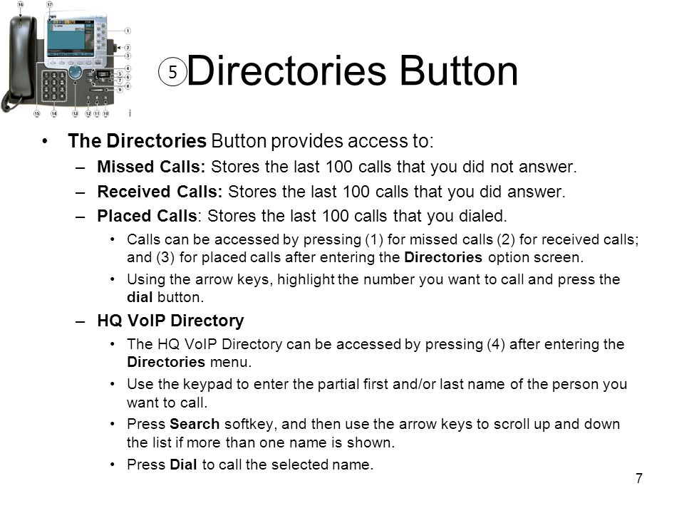 7 Directories Button The Directories Button provides access to: –Missed Calls: Stores the last 100 calls that you did not answer.