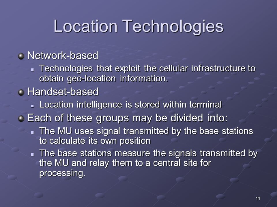 11 Location Technologies Network-based Technologies that exploit the cellular infrastructure to obtain geo-location information. Technologies that exp