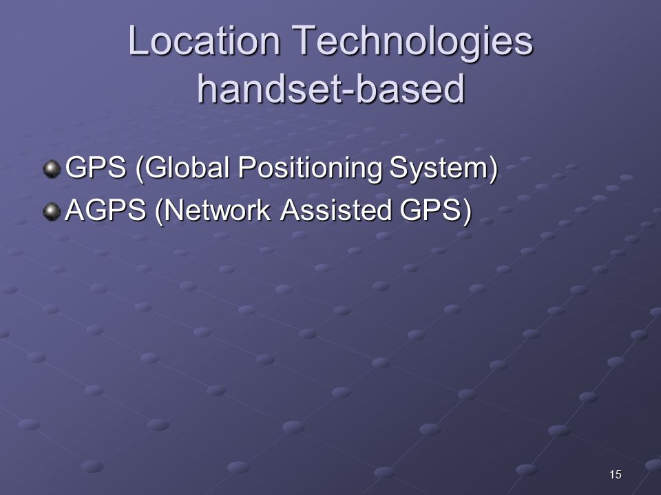 15 Location Technologies handset-based GPS (Global Positioning System) AGPS (Network Assisted GPS)