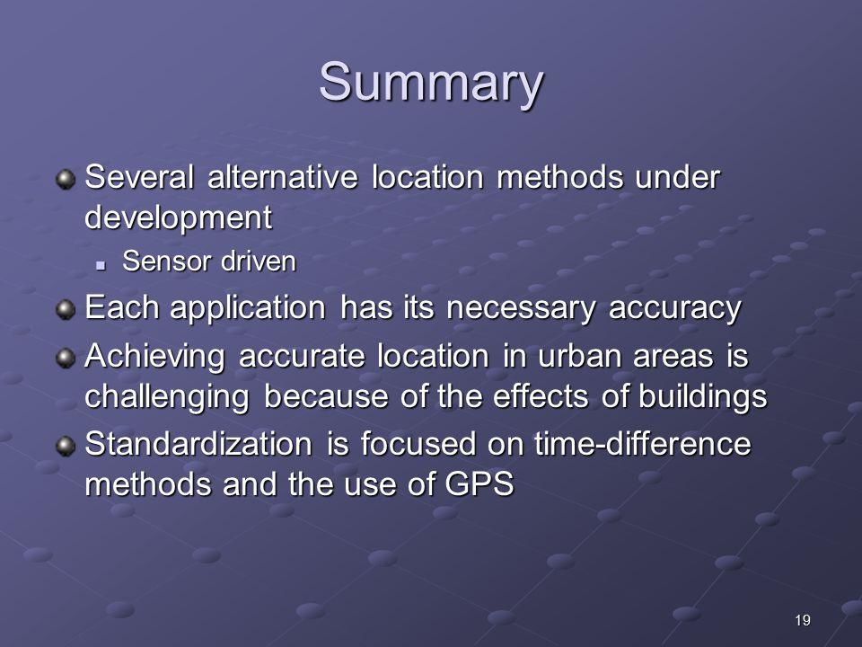 19 Summary Several alternative location methods under development Sensor driven Sensor driven Each application has its necessary accuracy Achieving ac