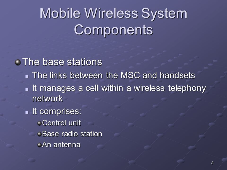 9 Mobile Wireless System Components The mobile handsets Cell phones, handheld computing devices Cell phones, handheld computing devices It consists of: It consists of: Control/interface unit A transceiver An antenna system