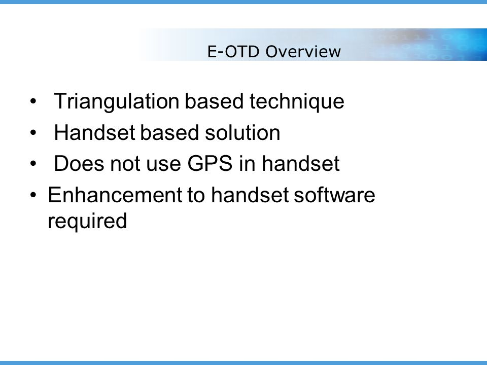 E-OTD Overview Triangulation based technique Handset based solution Does not use GPS in handset Enhancement to handset software required
