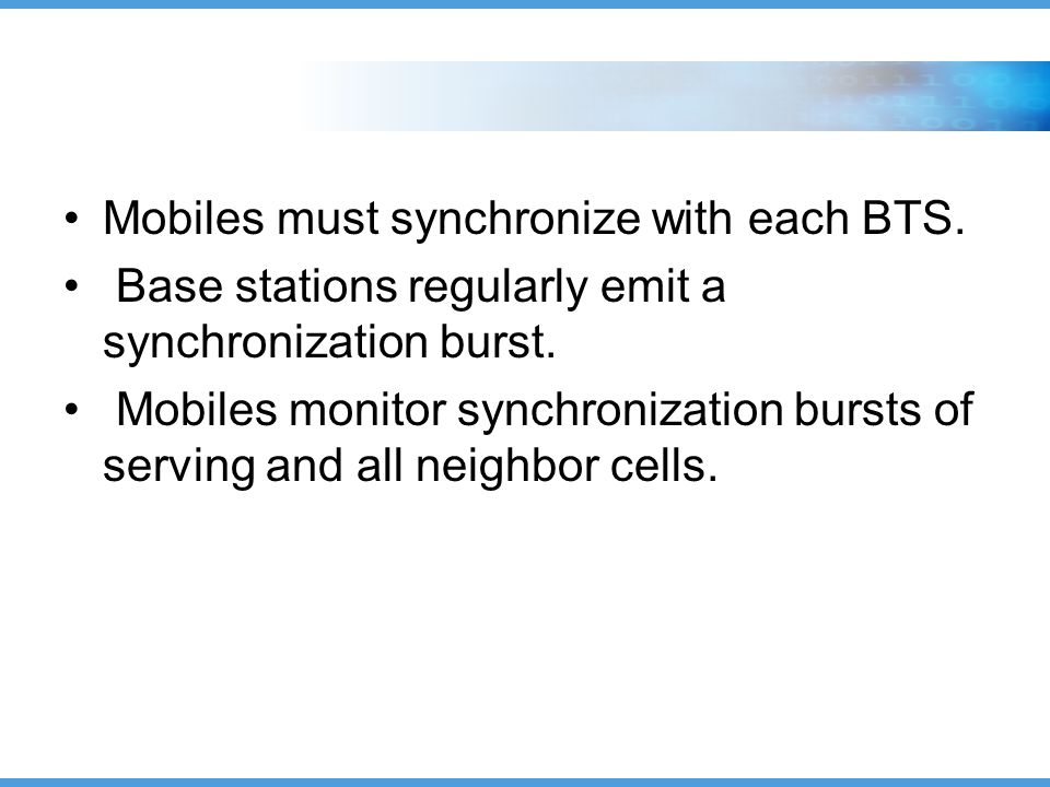 Mobiles must synchronize with each BTS. Base stations regularly emit a synchronization burst.