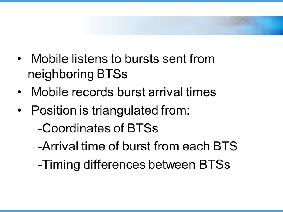 Mobile listens to bursts sent from neighboring BTSs Mobile records burst arrival times Position is triangulated from: -Coordinates of BTSs -Arrival time of burst from each BTS -Timing differences between BTSs