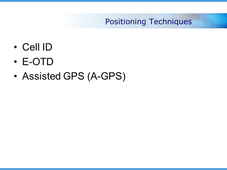 Positioning Techniques Cell ID E-OTD Assisted GPS (A-GPS)