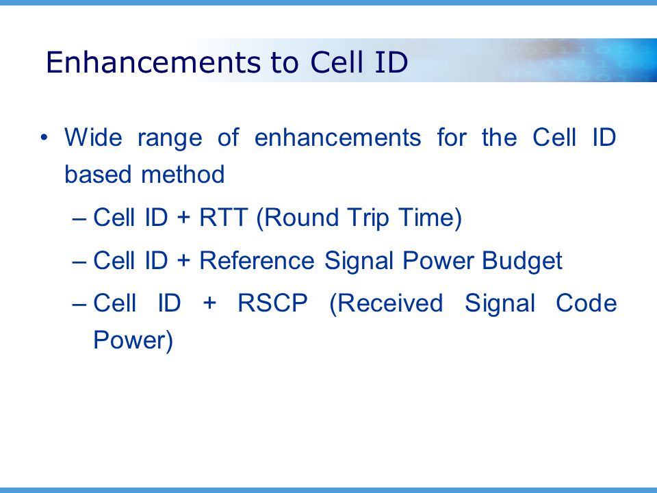 Enhancements to Cell ID Wide range of enhancements for the Cell ID based method –Cell ID + RTT (Round Trip Time) –Cell ID + Reference Signal Power Budget –Cell ID + RSCP (Received Signal Code Power)