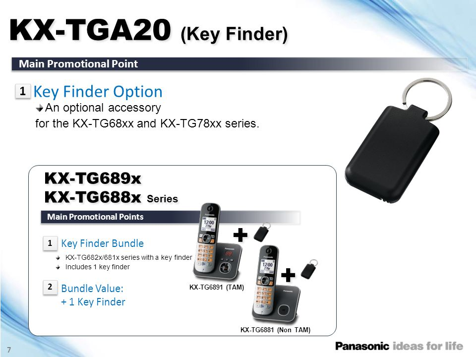 7 KX-TGA20 (Key Finder) Main Promotional Point Key Finder Option 1 1 KX-TG689x KX-TG688x Series KX-TG689x KX-TG688x Series Main Promotional Points + + KX-TG6891 (TAM) KX-TG6881 (Non TAM) Key Finder Bundle KX-TG682x/681x series with a key finder Includes 1 key finder Bundle Value: + 1 Key Finder 1 1 2 2 An optional accessory for the KX-TG68xx and KX-TG78xx series.