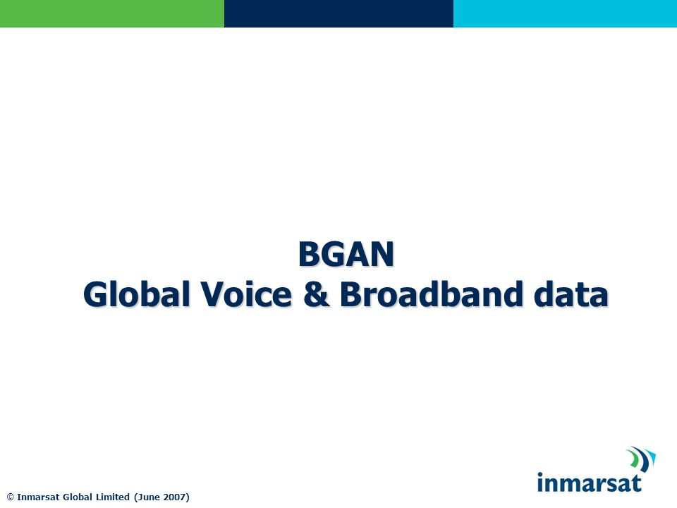 © Inmarsat Global Limited (June 2007) BGAN Global Voice & Broadband data
