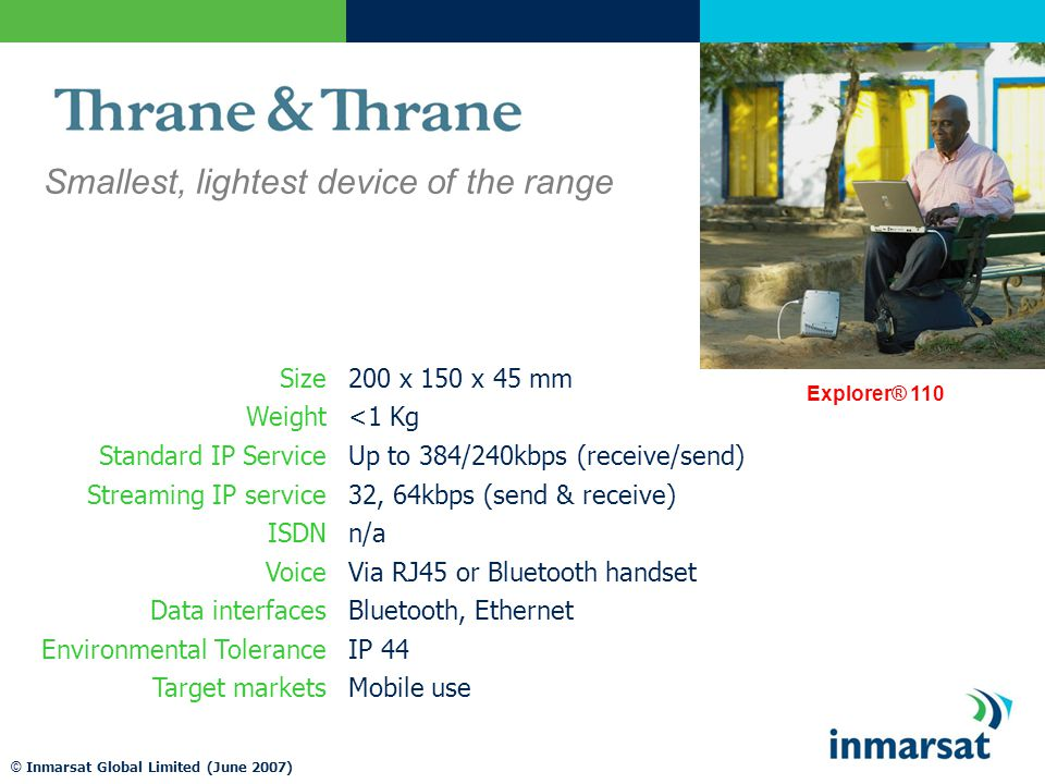 © Inmarsat Global Limited (June 2007) Smallest, lightest device of the range Explorer® 110 Size200 x 150 x 45 mm Weight<1 Kg Standard IP ServiceUp to 384/240kbps (receive/send) Streaming IP service32, 64kbps (send & receive) ISDNn/a VoiceVia RJ45 or Bluetooth handset Data interfacesBluetooth, Ethernet Environmental ToleranceIP 44 Target marketsMobile use