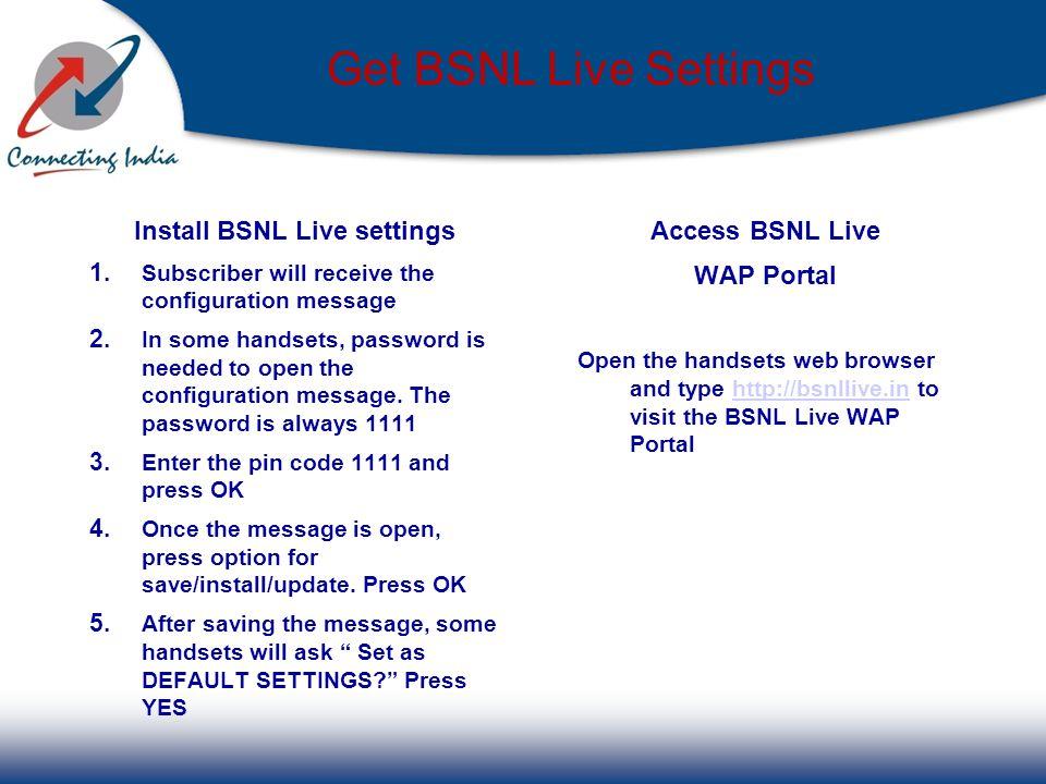 Get BSNL Live Settings Access BSNL Live WAP Portal Open the handsets web browser and type http://bsnllive.in to visit the BSNL Live WAP Portalhttp://b