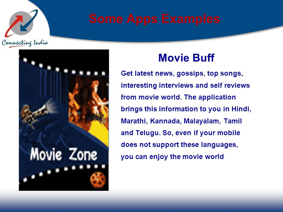 Some Apps Examples Movie Buff Get latest news, gossips, top songs, interesting interviews and self reviews from movie world.