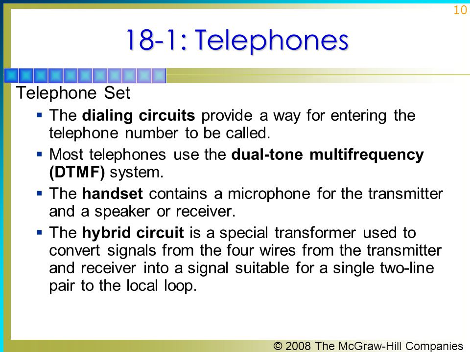 © 2008 The McGraw-Hill Companies 10 18-1: Telephones Telephone Set  The dialing circuits provide a way for entering the telephone number to be called
