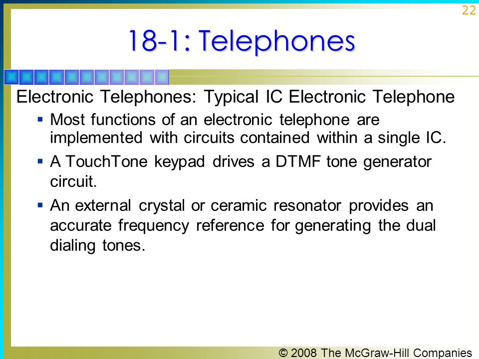 © 2008 The McGraw-Hill Companies 22 18-1: Telephones Electronic Telephones: Typical IC Electronic Telephone  Most functions of an electronic telephon