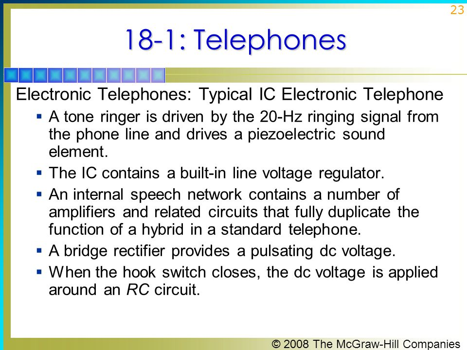 © 2008 The McGraw-Hill Companies 23 18-1: Telephones Electronic Telephones: Typical IC Electronic Telephone  A tone ringer is driven by the 20-Hz rin