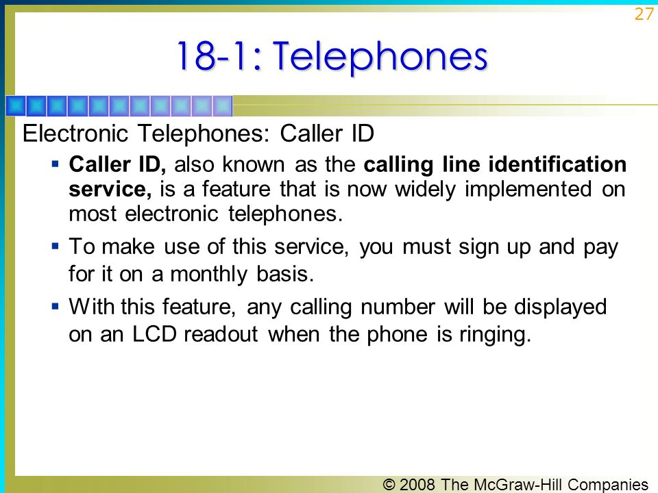 © 2008 The McGraw-Hill Companies 27 18-1: Telephones Electronic Telephones: Caller ID  Caller ID, also known as the calling line identification servi