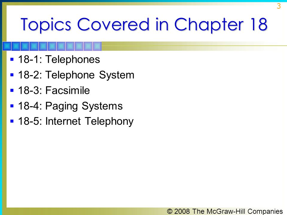 © 2008 The McGraw-Hill Companies 3 Topics Covered in Chapter 18  18-1: Telephones  18-2: Telephone System  18-3: Facsimile  18-4: Paging Systems 