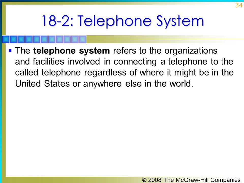 © 2008 The McGraw-Hill Companies 34 18-2: Telephone System  The telephone system refers to the organizations and facilities involved in connecting a