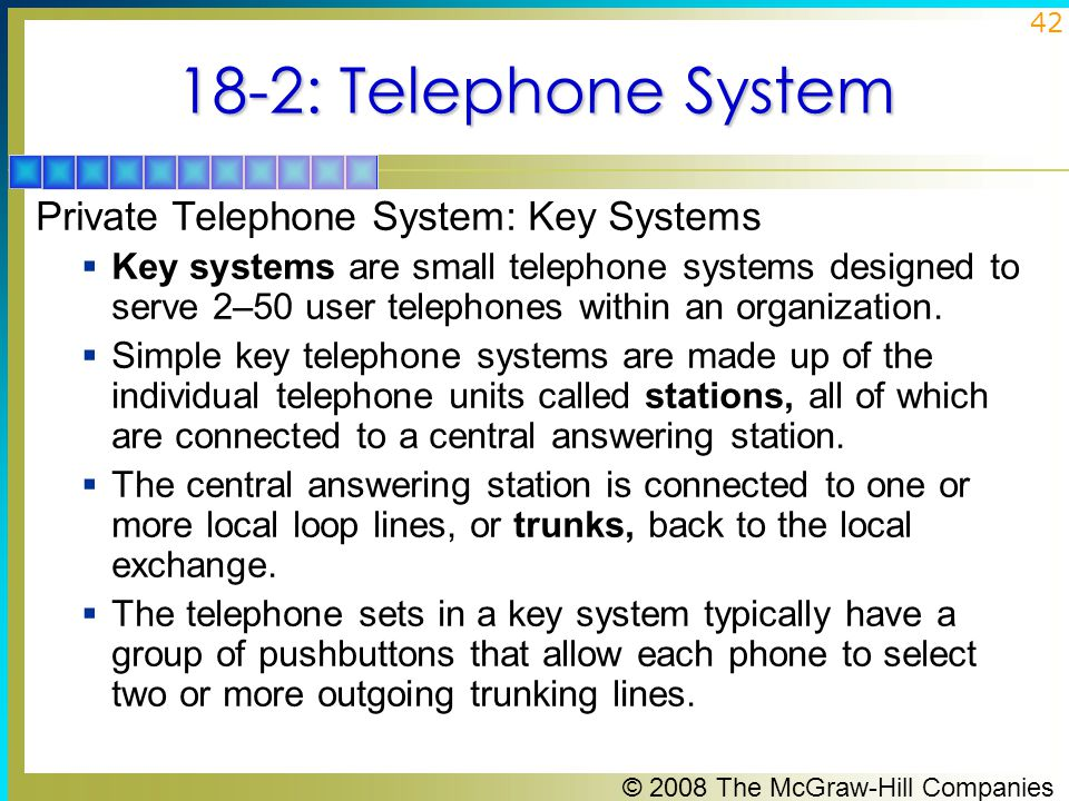 © 2008 The McGraw-Hill Companies 42 18-2: Telephone System Private Telephone System: Key Systems  Key systems are small telephone systems designed to