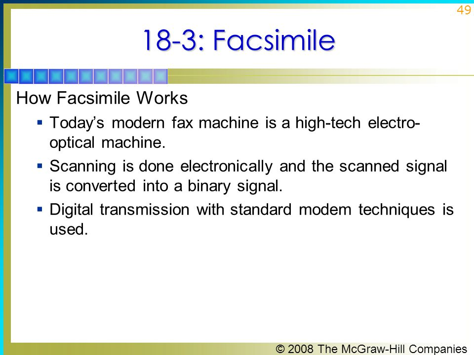 © 2008 The McGraw-Hill Companies 49 18-3: Facsimile How Facsimile Works  Today's modern fax machine is a high-tech electro- optical machine.  Scanni