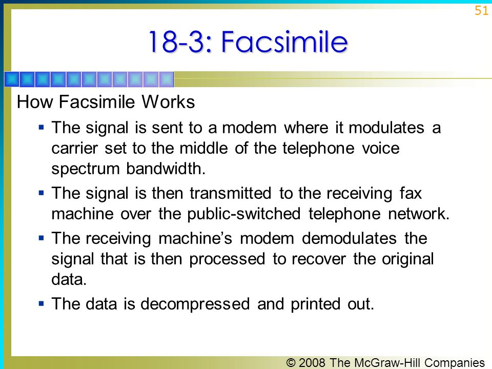 © 2008 The McGraw-Hill Companies 51 18-3: Facsimile How Facsimile Works  The signal is sent to a modem where it modulates a carrier set to the middle