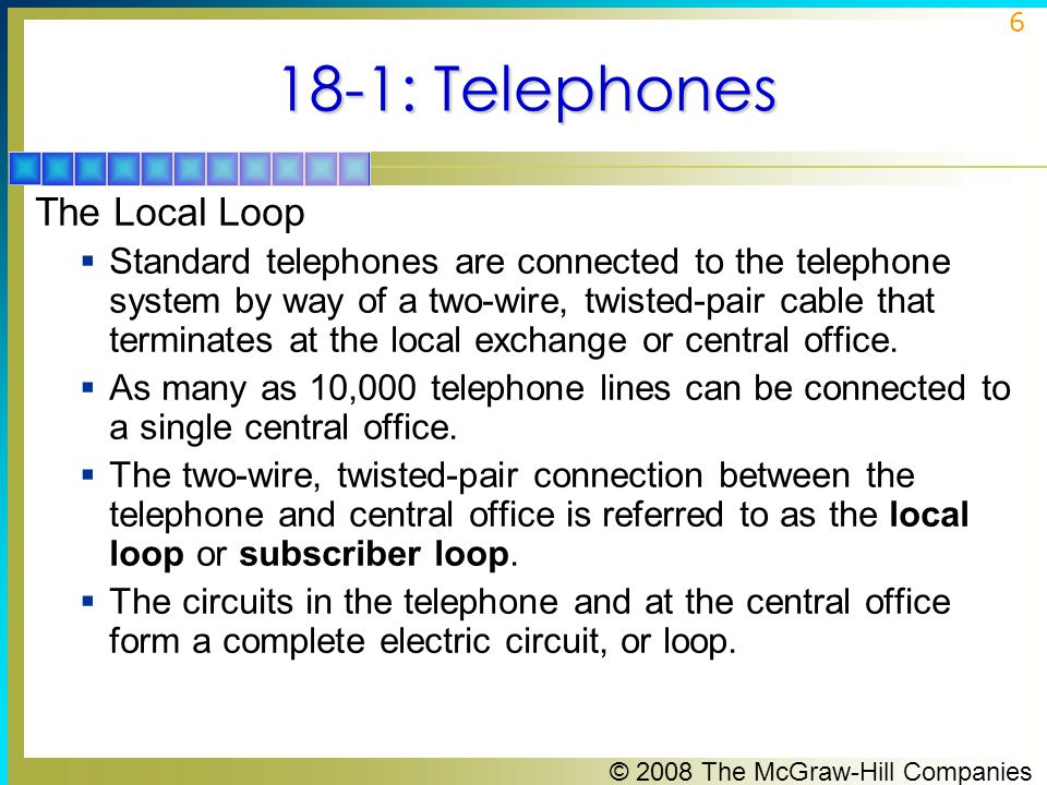 © 2008 The McGraw-Hill Companies 6 18-1: Telephones The Local Loop  Standard telephones are connected to the telephone system by way of a two-wire, t