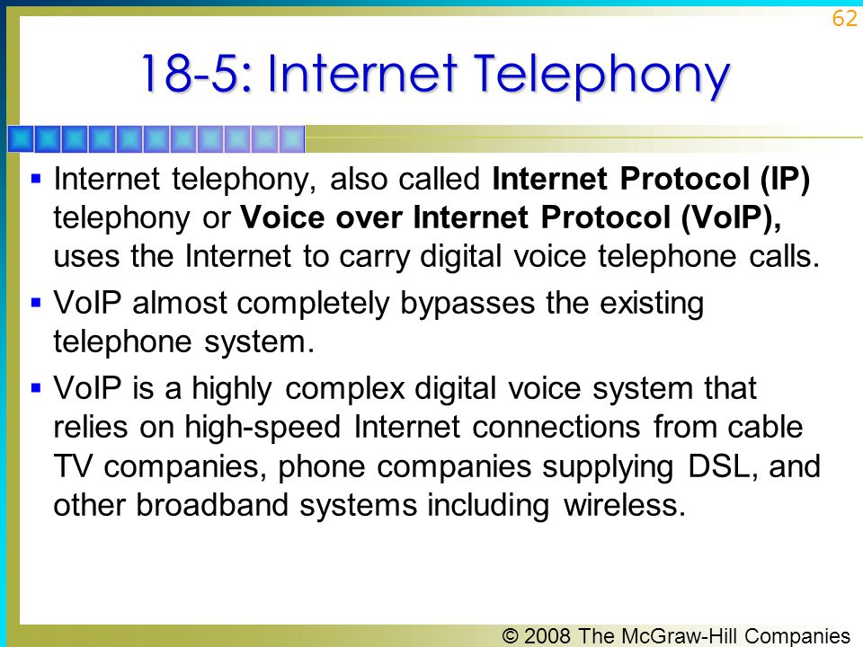 © 2008 The McGraw-Hill Companies 62 18-5: Internet Telephony  Internet telephony, also called Internet Protocol (IP) telephony or Voice over Internet