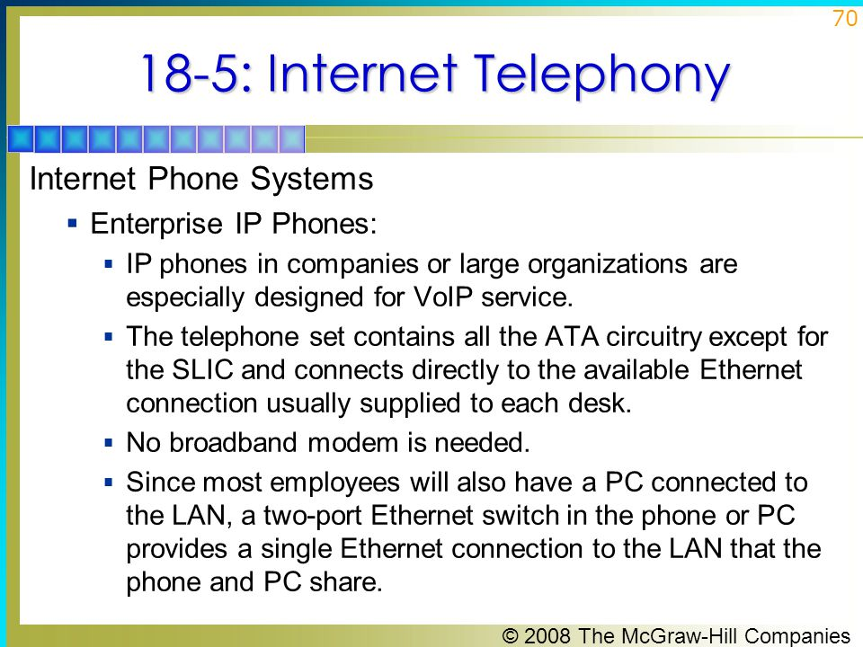 © 2008 The McGraw-Hill Companies 70 18-5: Internet Telephony Internet Phone Systems  Enterprise IP Phones:  IP phones in companies or large organiza