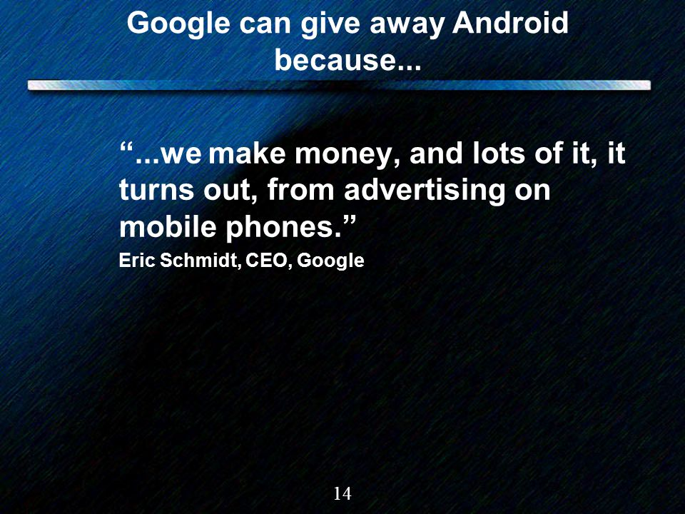 "14 Google can give away Android because... ""...we make money, and lots of it, it turns out, from advertising on mobile phones."" Eric Schmidt, CEO, Goo"