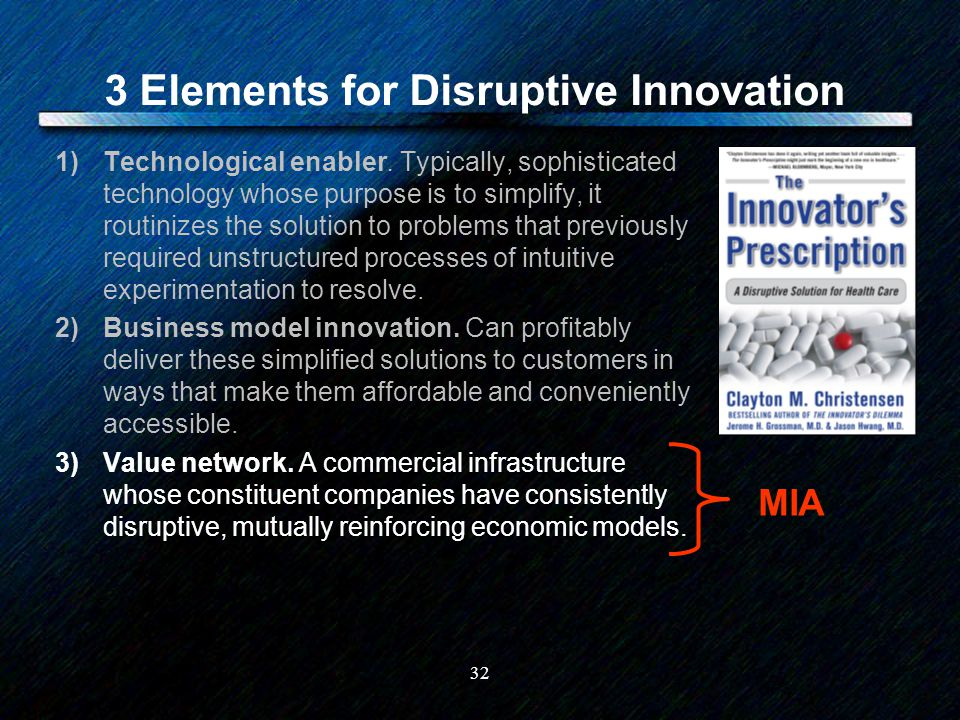 32 3 Elements for Disruptive Innovation 1)Technological enabler. Typically, sophisticated technology whose purpose is to simplify, it routinizes the s