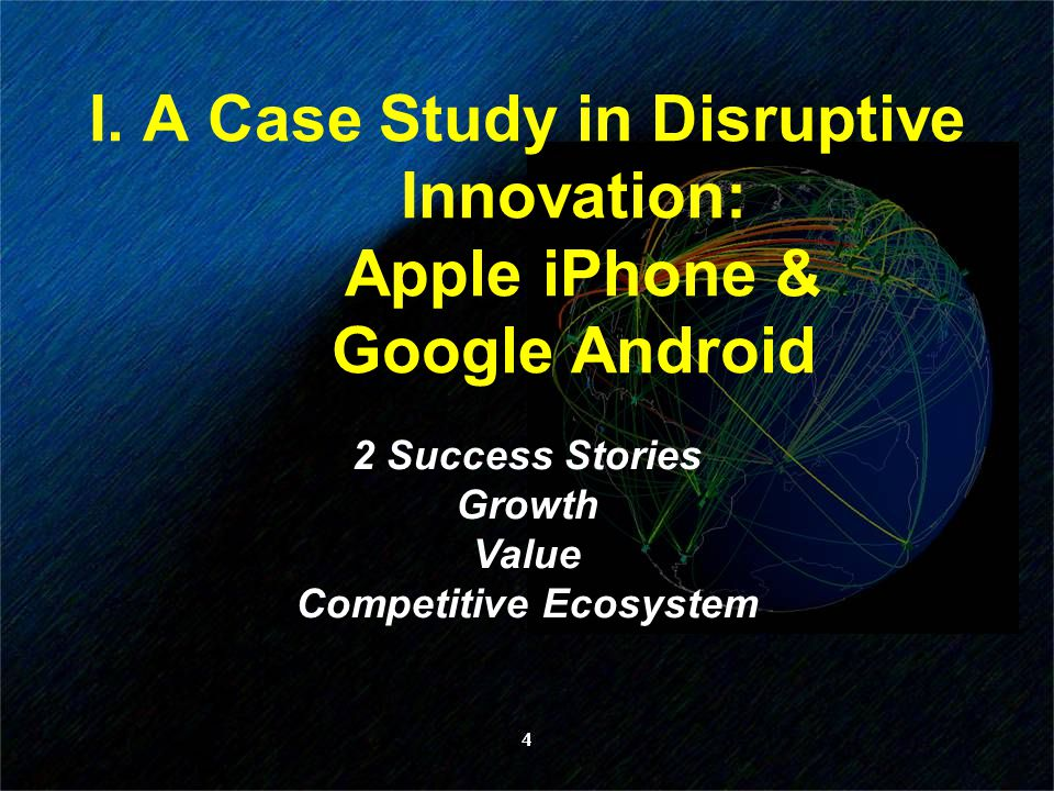 4 I. A Case Study in Disruptive Innovation: Apple iPhone & Google Android 2 Success Stories Growth Value Competitive Ecosystem