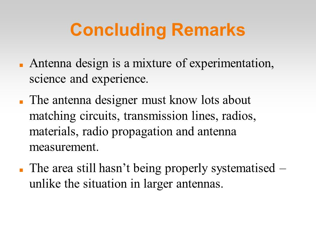 Concluding Remarks Antenna design is a mixture of experimentation, science and experience.