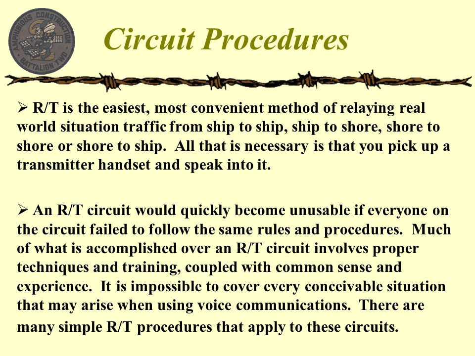 Circuit Procedures  R/T is the easiest, most convenient method of relaying real world situation traffic from ship to ship, ship to shore, shore to sh